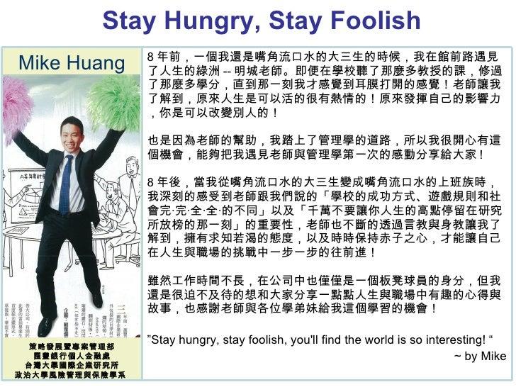 Stay Hungry, Stay Foolish  Mike Huang 策略發展暨專案管理部 匯豐銀行個人金融處 台灣大學國際企業研究所 政治大學風險管理與保險學系  8 年前,一個我還是嘴角流口水的大三生的時候,我在館前路遇見了人生的綠洲...