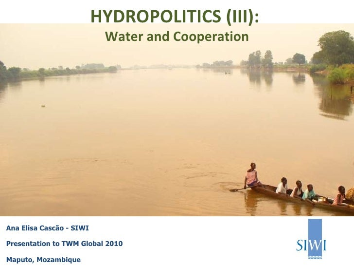 Ana Elisa Cascão - SIWI Presentation to TWM Global 2010 Maputo, Mozambique HYDROPOLITICS (III):  Water and Cooperation