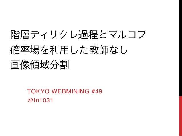 階層ディリクレ過程とマルコフ! 確率場を利用した教師なし! 画像領域分割 TOKYO WEBMINING #49! @tn1031!