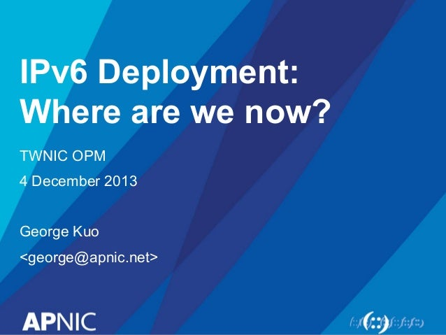 IPv6 Deployment: Where are we now? TWNIC OPM 4 December 2013 George Kuo <george@apnic.net>