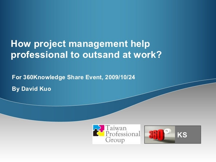 How project management help professional to outsand at work?  For 360Knowledge Share Event, 2009/10/24 By David Kuo KS