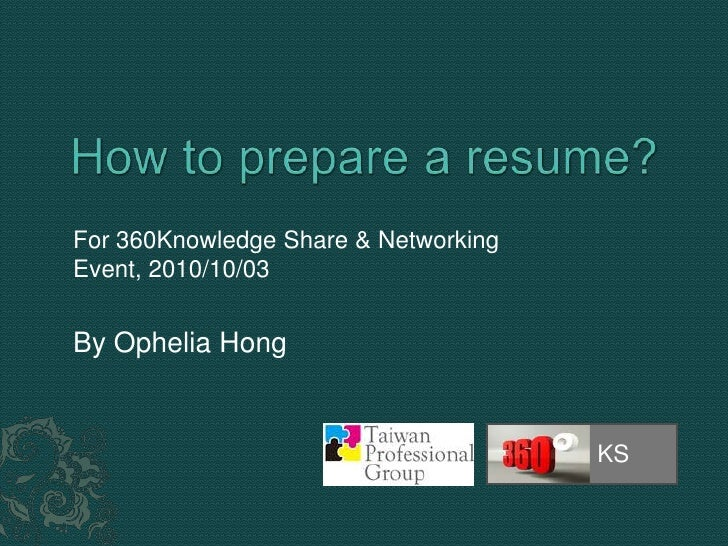 How to prepare a resume?<br />KS<br />For 360Knowledge Share & Networking Event, 2010/10/03<br />By Ophelia Hong<br />