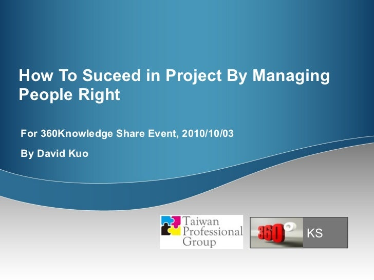 How To Suceed in Project By Managing People Right For 360Knowledge Share Event, 2010/10/03 By David Kuo KS