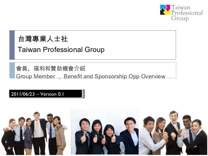 台灣專業人士社 Taiwan Professional Group   會員 、 福利和贊助機會介紹 Group Member , Benefit and Sponsorship Opp Overview 2011/06/23 – Versio...