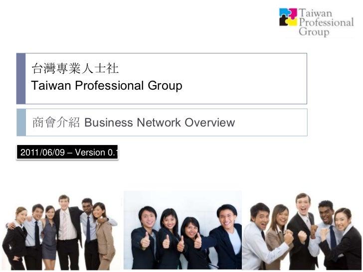 台灣專業人士社Taiwan Professional Group<br />商會介紹 Business NetworkOverview<br />2011/06/09 – Version 0.1 <br />