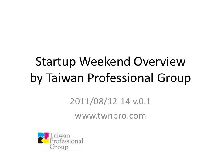 Startup Weekend Overviewby Taiwan Professional Group<br />2011/08/12-14 v.0.1<br />www.twnpro.com<br />