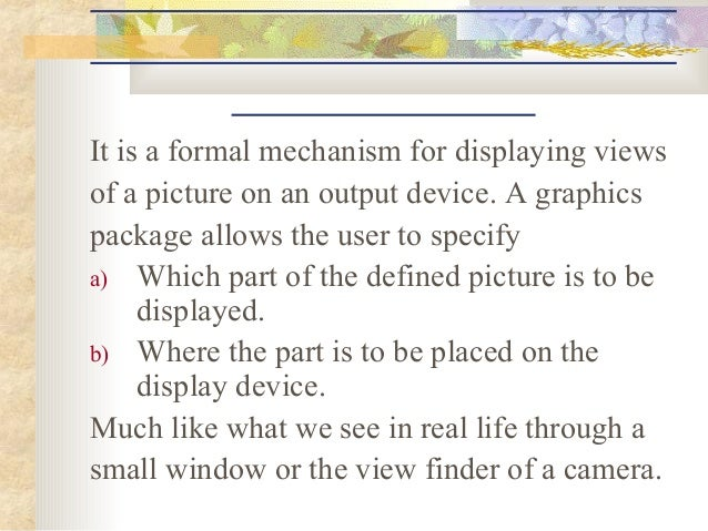 It is a formal mechanism for displaying viewsof a picture on an output device. A graphicspackage allows the user to specif...