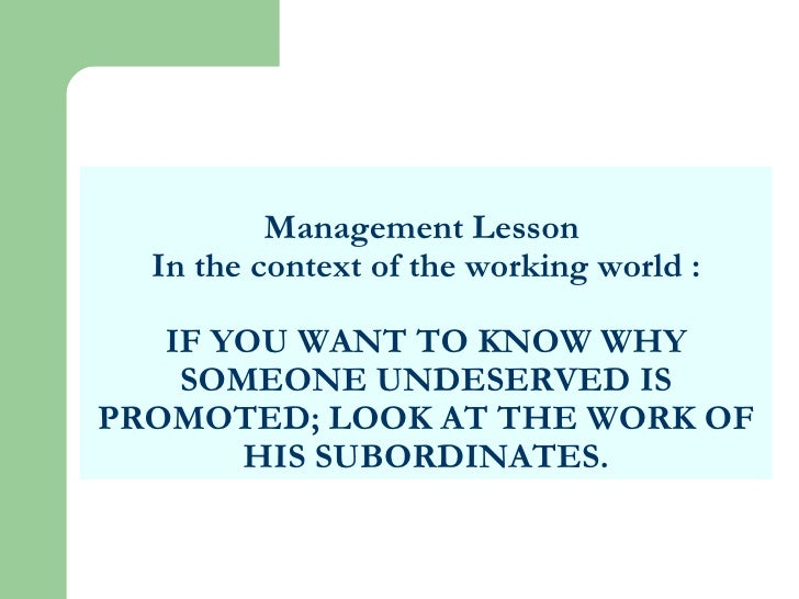Management Lesson  In the context of the working world : IF YOU WANT TO KNOW WHY SOMEONE UNDESERVED IS PROMOTED; LOOK AT T...