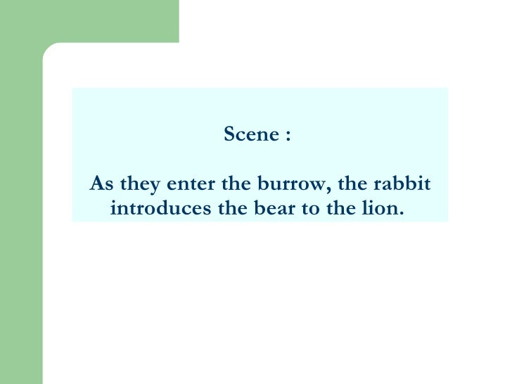 Scene :  As they enter the burrow, the rabbit introduces the bear to the lion.