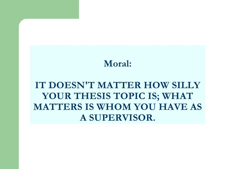 Moral: IT DOESN'T MATTER HOW SILLY YOUR THESIS TOPIC IS; WHAT MATTERS IS WHOM YOU HAVE AS A SUPERVISOR.