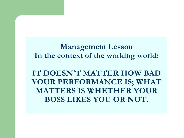 Management Lesson In the context of the working world: IT DOESN'T MATTER HOW BAD YOUR PERFORMANCE IS; WHAT MATTERS IS WHET...