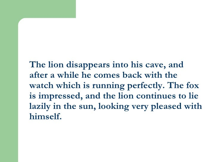 The lion disappears into his cave, and after a while he comes back with the watch which is running perfectly. The fox is i...