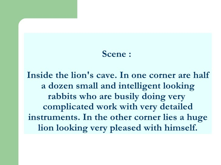 Scene :  Inside the lion's cave. In one corner are half a dozen small and intelligent looking rabbits who are busily doing...