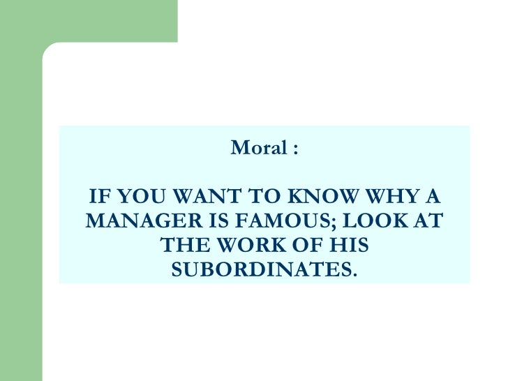 Moral : IF YOU WANT TO KNOW WHY A MANAGER IS FAMOUS; LOOK AT THE WORK OF HIS SUBORDINATES.