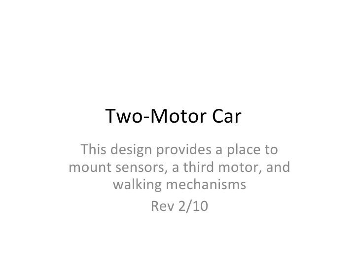 Two-Motor Car This design provides a place to mount sensors, a third motor, and walking mechanisms Rev 2/10