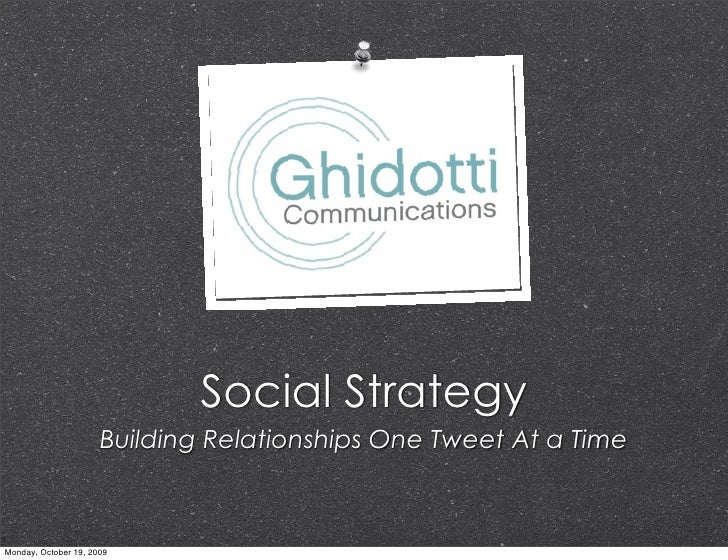 Social Strategy                       Building Relationships One Tweet At a Time    Monday, October 19, 2009