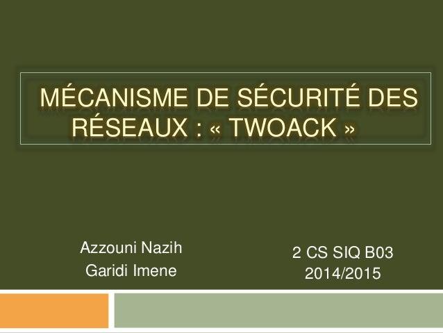 MÉCANISME DE SÉCURITÉ DES RÉSEAUX : « TWOACK » Azzouni Nazih Garidi Imene 2 CS SIQ B03 2014/2015
