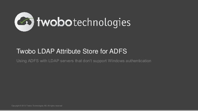 Twobo LDAP Attribute Store for ADFS Using ADFS with LDAP servers that don't support Windows authentication  Copyright © 20...