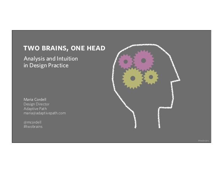 two brains, one headAnalysis and Intuitionin Design PracticeMaria CordellDesign DirectorAdaptive Pathmaria@adaptivepath.co...