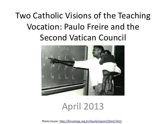 Two Catholic Visions of the Teaching  Vocation: Paulo Freire and the     Second Vatican Council                     April ...