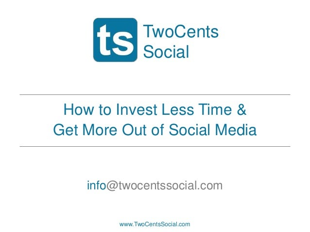 TwoCents Social How to Invest Less Time & Get More Out of Social Media  info@twocentssocial.com  www.TwoCentsSocial.com