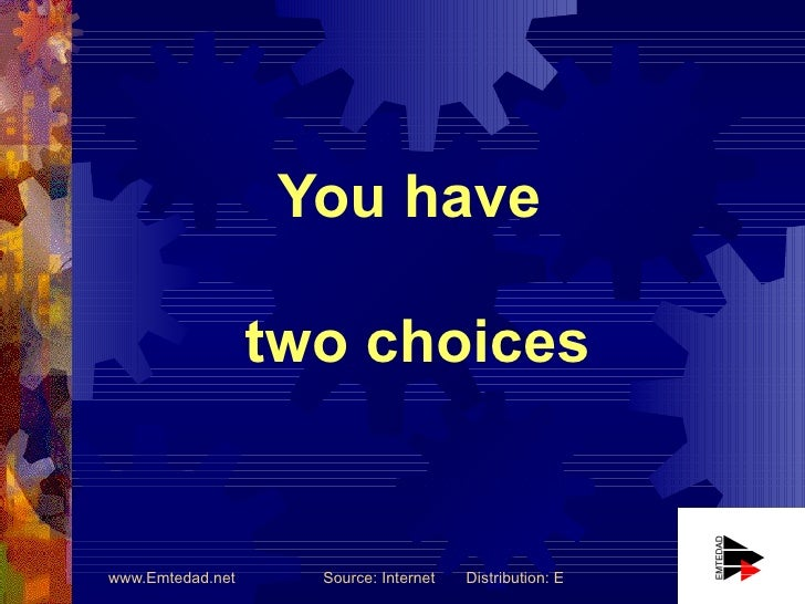 You have                    two choices   www.Emtedad.net     Source: Internet   Distribution: Emtedad Engineering Company