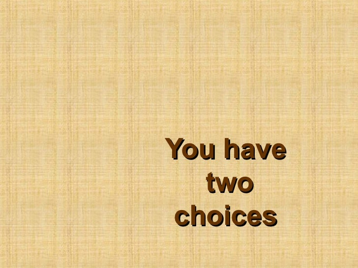 You have   two choices