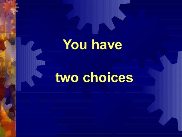 You havetwo choices