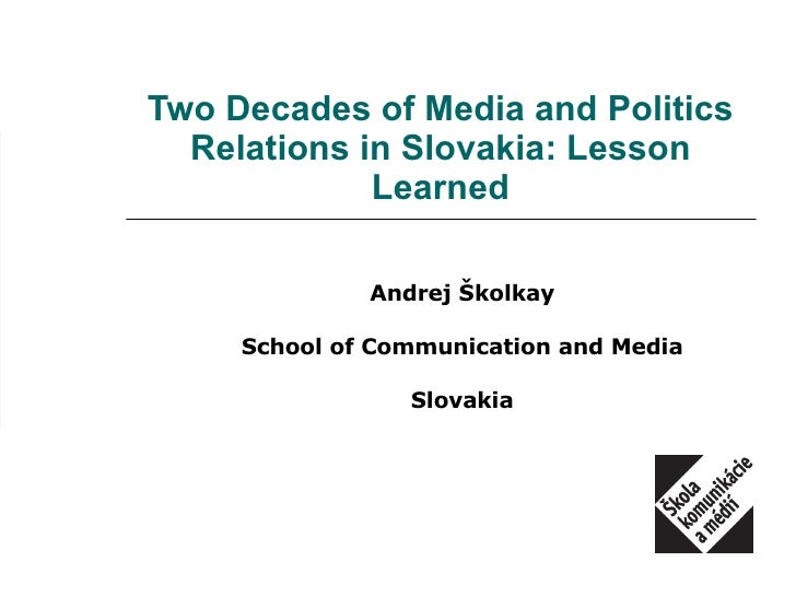 Two Decades of Media and Politics Relations in Slovakia: Lesson Learned Andrej Školkay School of Communication and Media S...