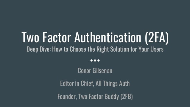 Two Factor Authentication (2FA) Deep Dive: How to Choose the Right Solution for Your Users Conor Gilsenan Editor in Chief,...