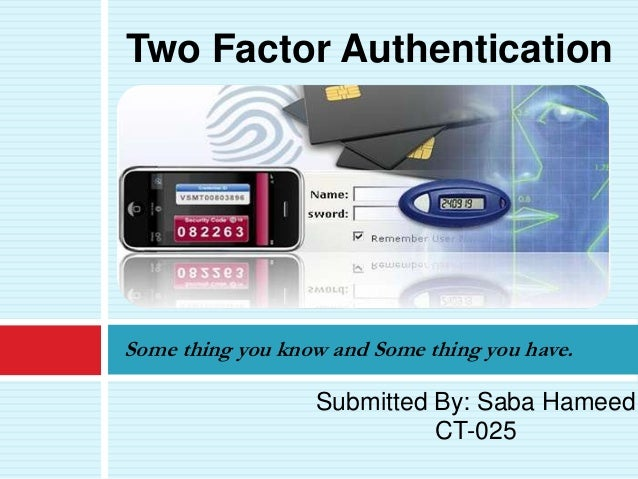 Some thing you know and Some thing you have.Two Factor AuthenticationSubmitted By: Saba HameedCT-025