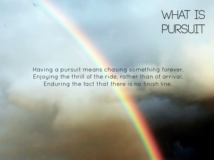 WHAT IS                                               PURSUITHaving a pursuit means chasing something forever.Enjoying the...