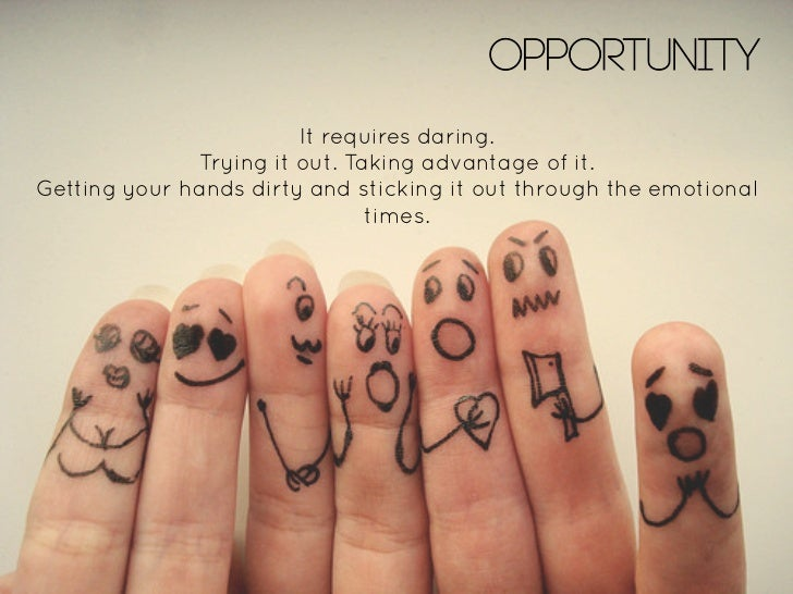 OPPORTUNITY                               It requires daring.                     Trying it out. Taking advantage of it.  ...