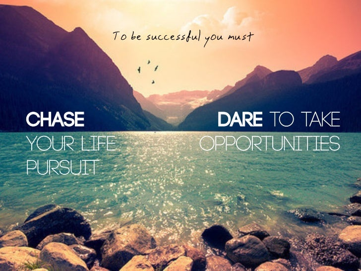 To be successful you mustChase                   DARE to takeyour life              opportunitiespursuit