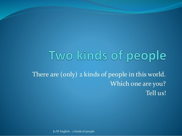 There are (only) 2 kinds of people in this world. Which one are you? Tell us! Jo M English - 2 kinds of people