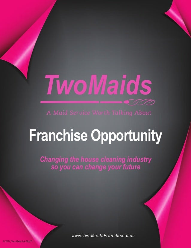 Franchise Opportunity Changing the house cleaning industry so you can change your future © 2014, Two Maids &AMop™ www.TwoM...
