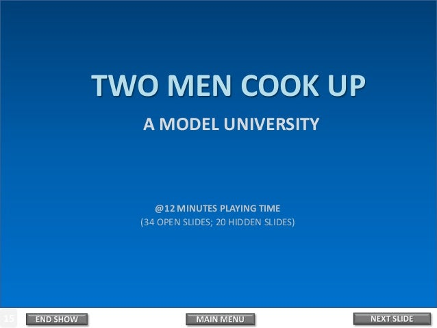 1 2 3 4 5 6 7 8 9 10 11 12 13 14 15 TWO MEN COOK UP A MODEL UNIVERSITY @12 MINUTES PLAYING TIME (34 OPEN SLIDES; 20 HIDDEN...