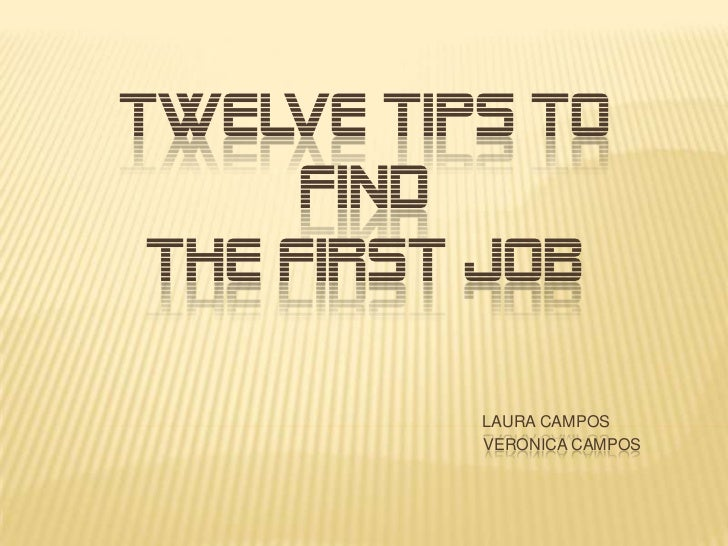 TWELVE TIPS TO      FIND THE FIRST JOB          LAURA CAMPOS          VERONICA CAMPOS