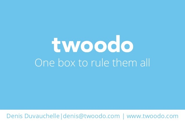 Denis Duvauchelle|denis@twoodo.com | www.twoodo.comOne box to rule them all