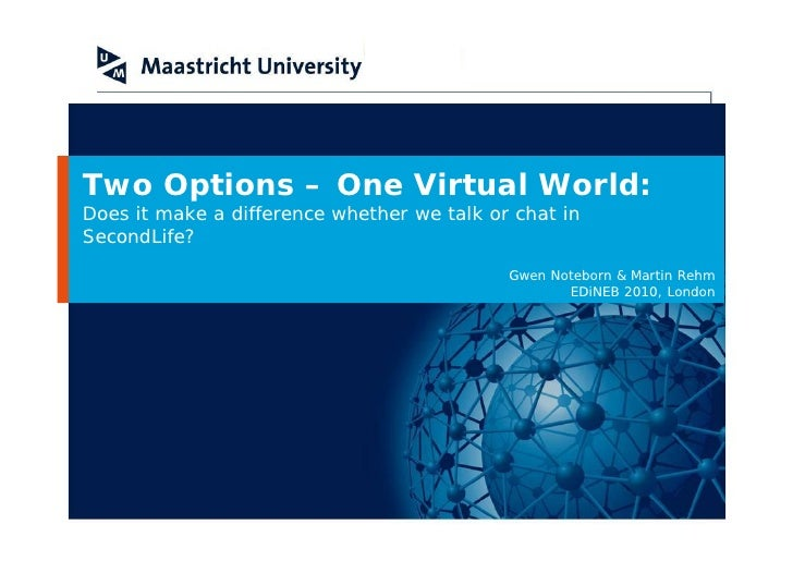 Two Options –One Virtual World: Does it make a difference whether we talk or chat in SecondLife?                          ...