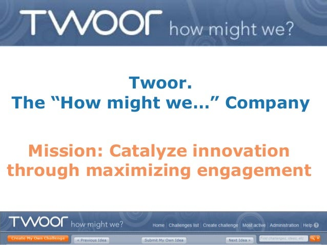 "Twoor.The ""How might we…"" Company  Mission: Catalyze innovationthrough maximizing engagement"