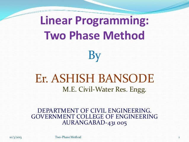 Linear Programming: Two Phase Method By Er. ASHISH BANSODE M.E. Civil-Water Res. Engg. DEPARTMENT OF CIVIL ENGINEERING. GO...