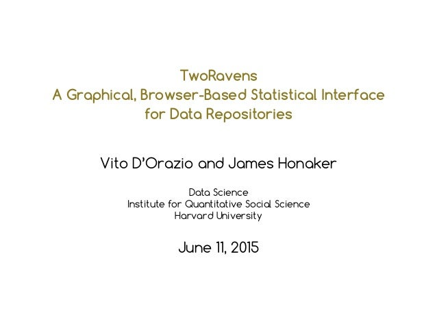 TwoRavens A Graphical, Browser-Based Statistical Interface for Data Repositories Vito D'Orazio and James Honaker Data Scie...