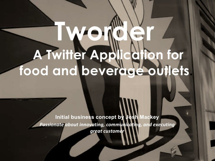 Tworder   A Twitter Application for food and beverage outlets.             Initial business concept by Josh Mackey    Pass...