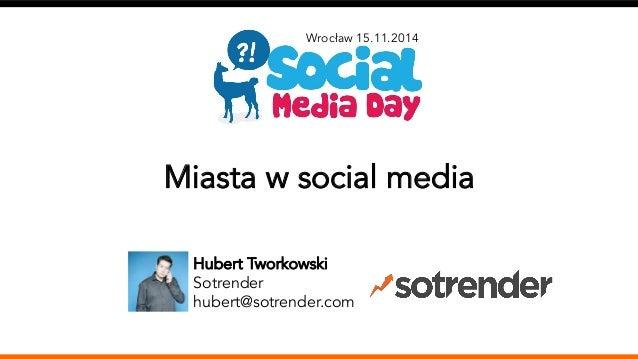 Wrocław 15.11.2014  Miasta w social media  Hubert Tworkowski  Sotrender  hubert@sotrender.com