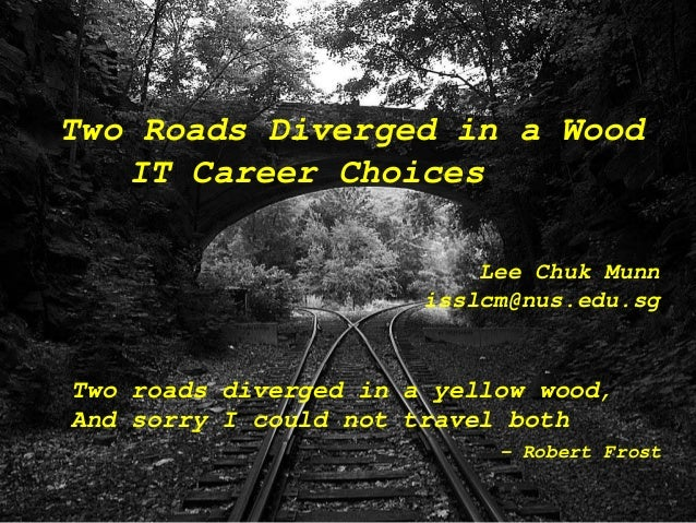 Two roads diverged in a yellow wood, And sorry I could not travel both - Robert Frost Two Roads Diverged in a Wood IT Care...