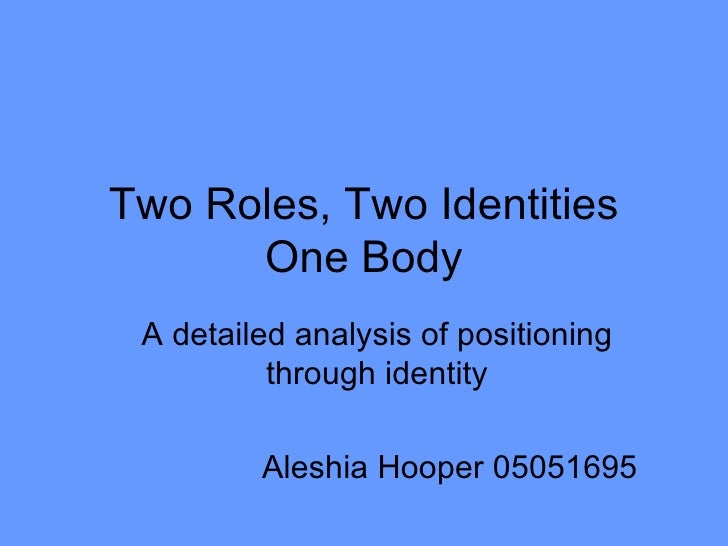Two Roles, Two Identities One Body A detailed analysis of positioning through identity Aleshia Hooper 05051695