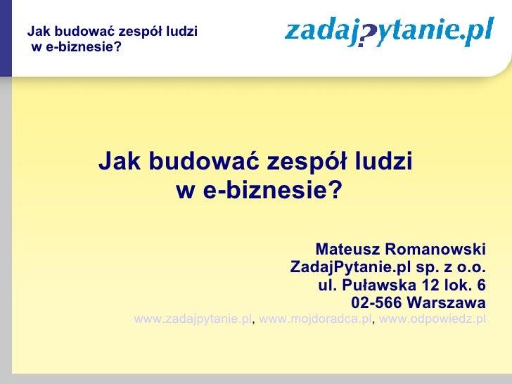 <ul><li>Jak budować zespół ludzi  w e-biznesie? </li></ul><ul><li>Mateusz Romanowski </li></ul><ul><li>ZadajPytanie.pl sp....