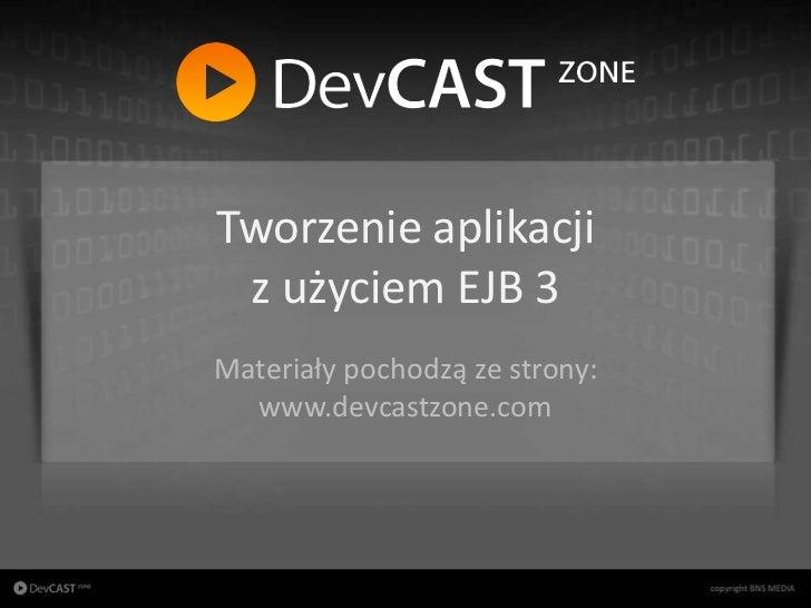 Tworzenie aplikacji                       z użyciem EJB 3                      Materiały pochodzą ze strony:              ...