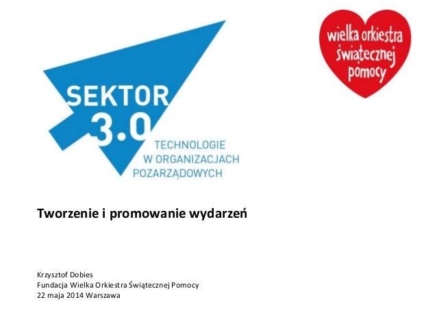 Tworzenie i promowanie wydarzeń Krzysztof Dobies Fundacja Wielka Orkiestra Świątecznej Pomocy 22 maja 2014 Warszawa